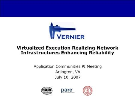 Virtualized Execution Realizing Network Infrastructures Enhancing Reliability Application Communities PI Meeting Arlington, VA July 10, 2007.