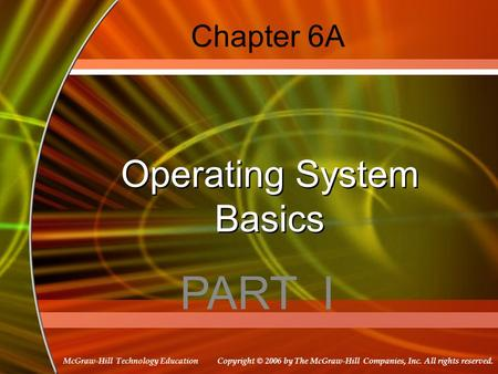 Copyright © 2006 by The McGraw-Hill Companies, Inc. All rights reserved. McGraw-Hill Technology Education Chapter 6A Operating System Basics PART I.