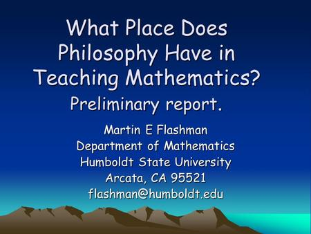 What Place Does Philosophy Have in Teaching Mathematics? Preliminary report. Martin E Flashman Department of Mathematics Humboldt State University Arcata,