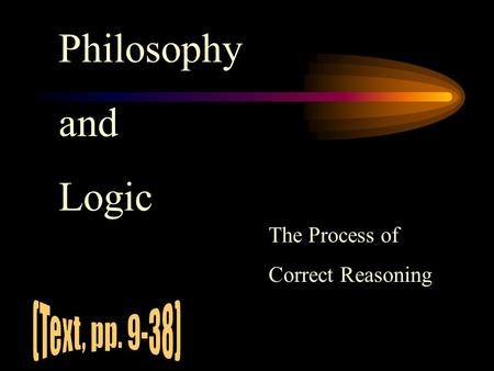 Philosophy and Logic The Process of Correct Reasoning.