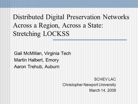 Distributed Digital Preservation Networks Across a Region, Across a State: Stretching LOCKSS Gail McMillan, Virginia Tech Martin Halbert, Emory Aaron Trehub,