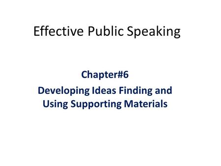 Effective Public Speaking Chapter#6 Developing Ideas Finding and Using Supporting Materials.