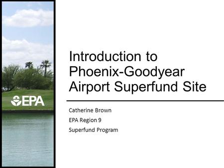 Catherine Brown EPA Region 9 Superfund Program Introduction to Phoenix-Goodyear Airport Superfund Site.
