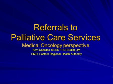 Referrals to Palliative Care Services Medical Oncology perspective Kavi Capildeo MBBS FRCP(Edin) DM SMO, Eastern Regional Health Authority.