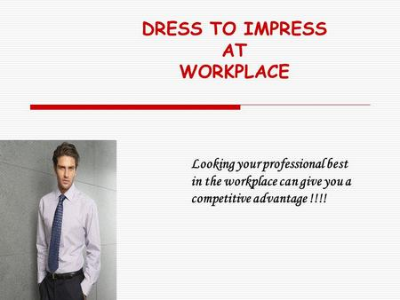 DRESS TO IMPRESS AT WORKPLACE Looking your professional best in the workplace can give you a competitive advantage !!!!