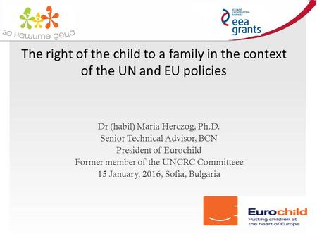 The right of the child to a family in the context of the UN and EU policies Dr (habil) Maria Herczog, Ph.D. Senior Technical Advisor, BCN President of.