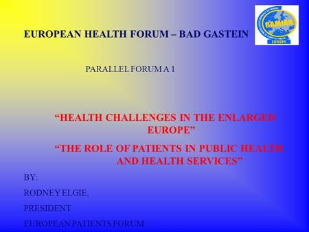 "EUROPEAN HEALTH FORUM – BAD GASTEIN PARALLEL FORUM A 1 ""HEALTH CHALLENGES IN THE ENLARGED EUROPE"" ""THE ROLE OF PATIENTS IN PUBLIC HEALTH AND HEALTH SERVICES"""