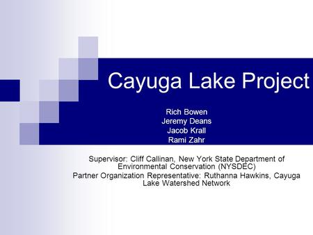 Cayuga Lake Project Rich Bowen Jeremy Deans Jacob Krall Rami Zahr Supervisor: Cliff Callinan, New York State Department of Environmental Conservation (NYSDEC)