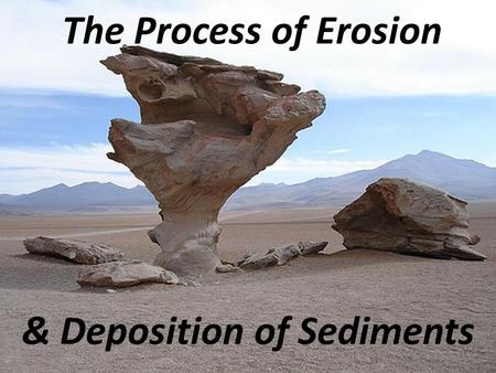 The Process of Erosion & Deposition of Sediments.