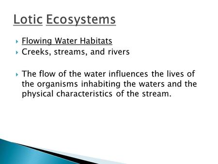  Flowing Water Habitats  Creeks, streams, and rivers  The flow of the water influences the lives of the organisms inhabiting the waters and the physical.