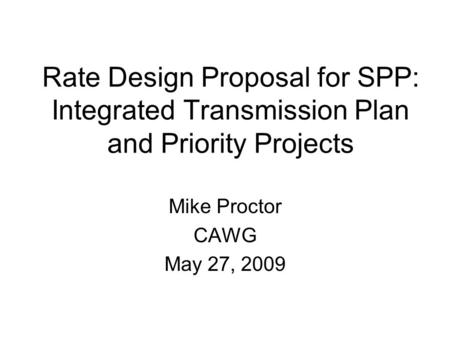 Rate Design Proposal for SPP: Integrated Transmission Plan and Priority Projects Mike Proctor CAWG May 27, 2009.