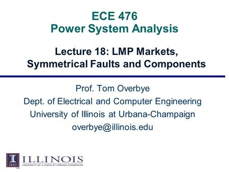ECE 476 Power System Analysis Lecture 18: LMP Markets, Symmetrical Faults and Components Prof. Tom Overbye Dept. of Electrical and Computer Engineering.