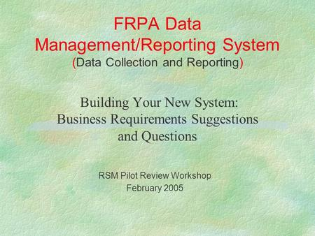 FRPA Data Management/Reporting System (Data Collection and Reporting) Building Your New System: Business Requirements Suggestions and Questions RSM Pilot.