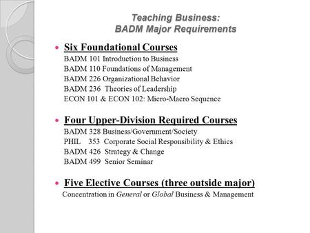 Teaching Business: BADM Major Requirements Six Foundational Courses BADM 101 Introduction to Business BADM 110 Foundations of Management BADM 226 Organizational.