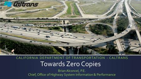 Towards Zero Copies Brian Alconcel, P.E. Chief, Office of Highway System Information & Performance CALIFORNIA DEPARTMENT OF TRANSPORTATION - CALTRANS.