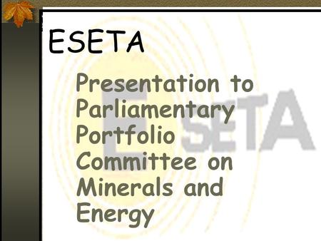 ESETA Presentation to Parliamentary Portfolio Committee on Minerals and Energy.