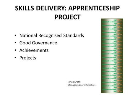 SKILLS DELIVERY: APPRENTICESHIP PROJECT National Recognised Standards Good Governance Achievements Projects Johan Kraftt Manager: Apprenticeships AgriSETA.