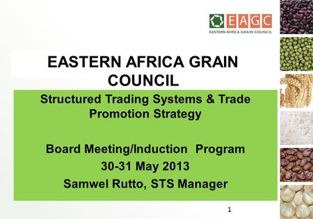 EASTERN AFRICA GRAIN COUNCIL Structured Trading Systems & Trade Promotion Strategy Board Meeting/Induction Program 30-31 May 2013 Samwel Rutto, STS Manager.