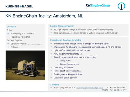 KN EngineChain facility: Amsterdam, NL Engine Storage Facility  450 sqm Engine storage at Schiphol (for NON forklift able engines)  1350 sqm dedicated.