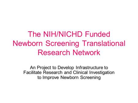 The NIH/NICHD Funded Newborn Screening Translational Research Network An Project to Develop Infrastructure to Facilitate Research and Clinical Investigation.