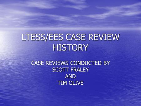 LTESS/EES CASE REVIEW HISTORY CASE REVIEWS CONDUCTED BY SCOTT FRALEY AND TIM OLIVE.