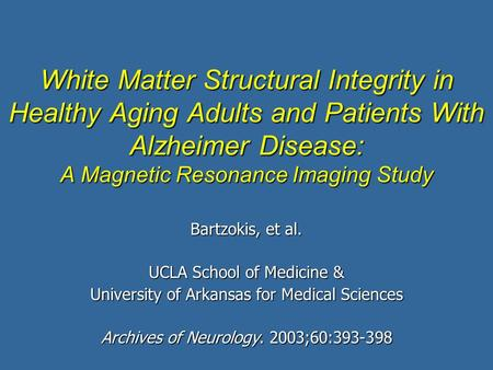 White Matter Structural Integrity in Healthy Aging Adults and Patients With Alzheimer Disease: A Magnetic Resonance Imaging Study Bartzokis, et al. UCLA.