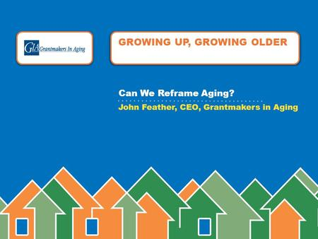 GROWING UP, GROWING OLDER John Feather, CEO, Grantmakers in Aging Can We Reframe Aging?