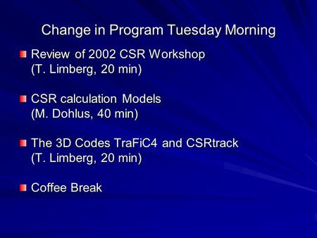 Change in Program Tuesday Morning Review of 2002 CSR Workshop (T. Limberg, 20 min) CSR calculation Models (M. Dohlus, 40 min) The 3D Codes TraFiC4 and.