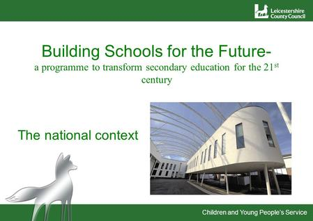 Children and Young People's Service Building Schools for the Future- a programme to transform secondary education for the 21 st century The national context.
