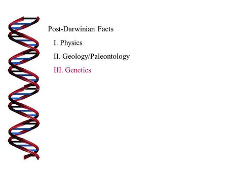 Post-Darwinian Facts I. Physics II. Geology/Paleontology III. Genetics.