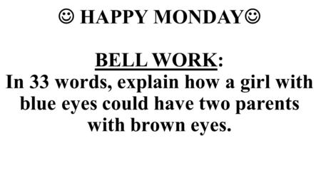  HAPPY MONDAY BELL WORK: In 33 words, explain how a girl with blue eyes could have two parents with brown eyes.