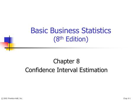 © 2002 Prentice-Hall, Inc.Chap 8-1 Basic Business Statistics (8 th Edition) Chapter 8 Confidence Interval Estimation.