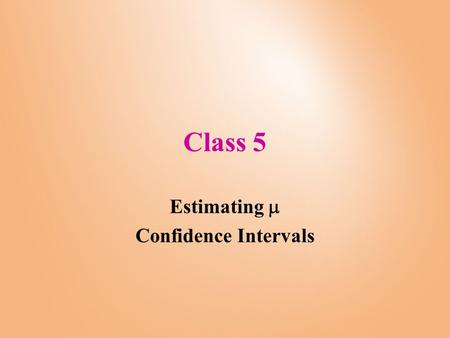 Class 5 Estimating  Confidence Intervals. Estimation of  Imagine that we do not know what  is, so we would like to estimate it. In order to get a point.