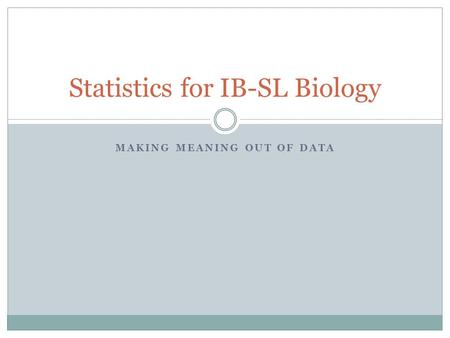 MAKING MEANING OUT OF DATA Statistics for IB-SL Biology.