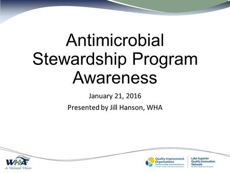 Antimicrobial Stewardship Program Awareness January 21, 2016 Presented by Jill Hanson, WHA.