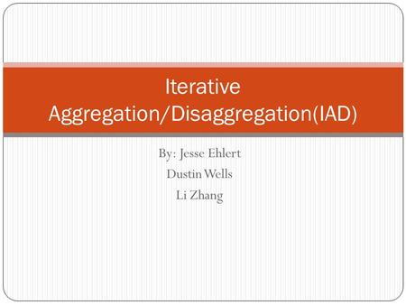 By: Jesse Ehlert Dustin Wells Li Zhang Iterative Aggregation/Disaggregation(IAD)