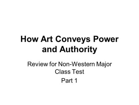 How Art Conveys Power and Authority Review for Non-Western Major Class Test Part 1.
