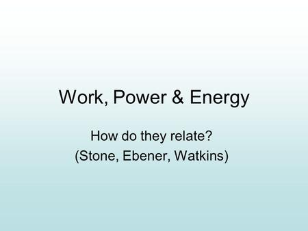 Work, Power & Energy How do they relate? (Stone, Ebener, Watkins)
