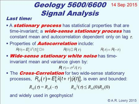 Geology 5600/6600 Signal Analysis 14 Sep 2015 © A.R. Lowry 2015 Last time: A stationary process has statistical properties that are time-invariant; a wide-sense.