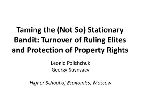 Taming the (Not So) Stationary Bandit: Turnover of Ruling Elites and Protection of Property Rights Leonid Polishchuk Georgy Suynyaev Higher School of Economics,