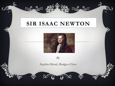 SIR ISAAC NEWTON By Sophie Head, Badger Class. SIR ISAAC NEWTON  Sir Isaac Newton was born in England in 1643. He was born prematurely, tiny and weak.