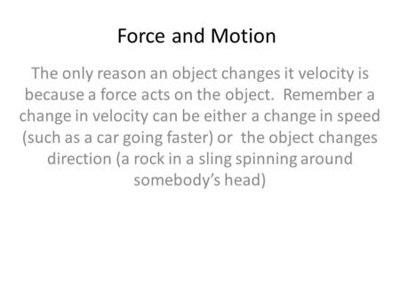Force and Motion The only reason an object changes it velocity is because a force acts on the object. Remember a change in velocity can be either a change.