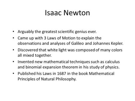 Isaac Newton Arguably the greatest scientific genius ever. Came up with 3 Laws of Motion to explain the observations and analyses of Galileo and Johannes.
