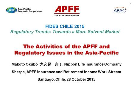 FIDES CHILE 2015 Regulatory Trends: Towards a More Solvent Market The Activities of the APFF and Regulatory Issues in the Asia-Pacific Makoto Okubo ( 大久保.
