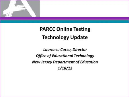 PARCC Online Testing Technology Update Laurence Cocco, Director Office of Educational Technology New Jersey Department of Education 1/18/12.