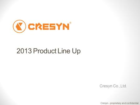 Cresyn - proprietary and confidential 2013 Product Line Up Cresyn Co.,Ltd.