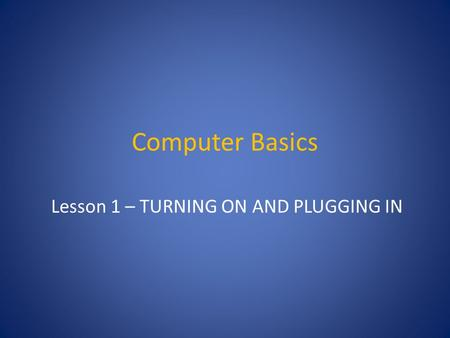 Computer Basics Lesson 1 – TURNING ON AND PLUGGING IN.