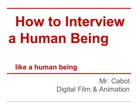 How to Interview a Human Being like a human being Mr. Cabot Digital Film & Animation.