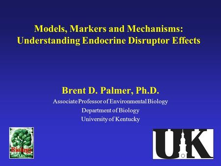 Models, Markers and Mechanisms: Understanding Endocrine Disruptor Effects Brent D. Palmer, Ph.D. Associate Professor of Environmental Biology Department.