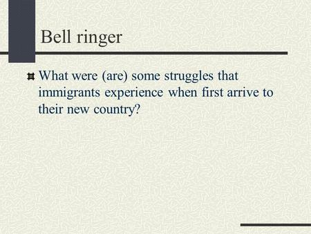 Bell ringer What were (are) some struggles that immigrants experience when first arrive to their new country?